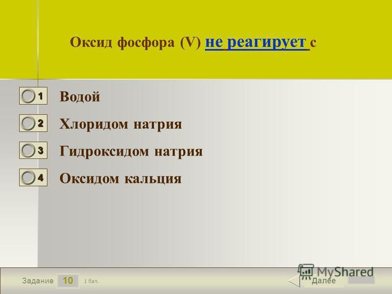 11 10 Задание Оксид фосфора (V) не реагирует с Водой Хлоридом натрия Гидроксидом натрия Оксидом кальция Далее 1 бал. 1111 0 2222 0 3333 0 4444 0