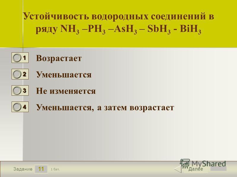 12 11 Задание Устойчивость водородных соединений в ряду NH 3 –PH 3 –AsH 3 – SbH 3 - BiH 3 Возрастает Уменьшается Не изменяется Уменьшается, а затем возрастает Далее 1 бал. 1111 0 2222 0 3333 0 4444 0