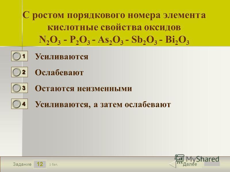 13 12 Задание С ростом порядкового номера элемента кислотные свойства оксидов N 2 O 3 - P 2 O 3 - As 2 O 3 - Sb 2 O 3 - Bi 2 O 3 Усиливаются Ослабевают Остаются неизменными Усиливаются, а затем ослабевают Далее 1 бал. 1111 0 2222 0 3333 0 4444 0