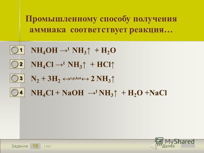 16 15 Задание Промышленному способу получения аммиака соответствует реакция… NH 4 OH t NH 3 + H 2 O NH 4 Cl t NH 3 + HCl N 2 + 3H 2 t,p,kat 2 NH 3 NH 4 Cl + NaOH t NH 3 + H 2 O +NaCl Далее 1 бал. 1111 0 2222 0 3333 0 4444 0