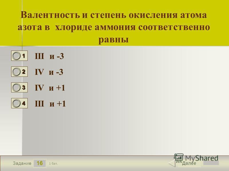 17 16 Задание Валентность и степень окисления атома азота в хлориде аммония соответственно равны ІІІ и -3 ІV и -3 ІV и +1 ІІІ и +1 Далее 1 бал. 1111 0 2222 0 3333 0 4444 0