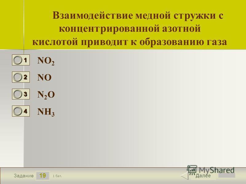 20 19 Задание NO 2 NO N2ON2O NН3NН3 Далее 1 бал. 1111 0 2222 0 3333 0 4444 0 Взаимодействие медной стружки с концентрированной азотной кислотой приводит к образованию газа