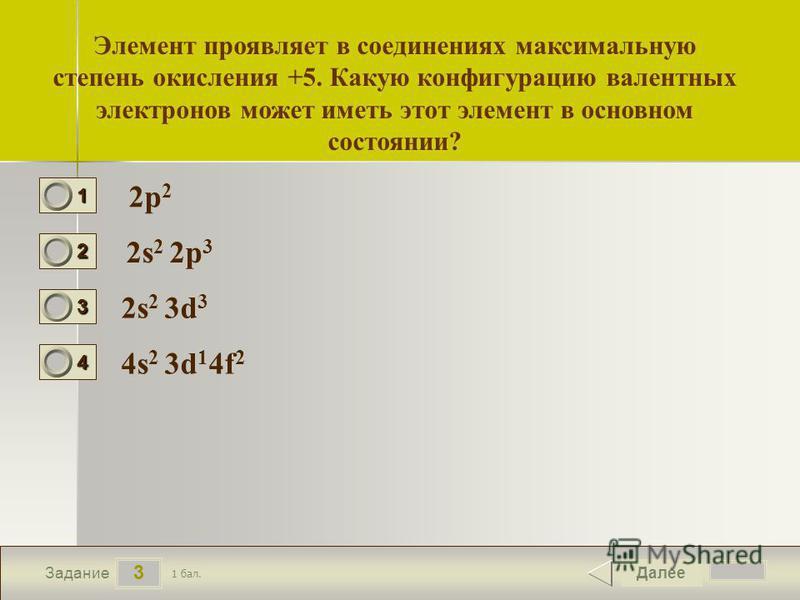 4 3 Задание Элемент проявляет в соединениях максимальную степень окисления +5. Какую конфигурацию валентных электронов может иметь этот элемент в основном состоянии? 2p 2 2s 2 2p 3 2s 2 3d 3 4s 2 3d 1 4f 2 Далее 1 бал. 1111 0 2222 0 3333 0 4444 0