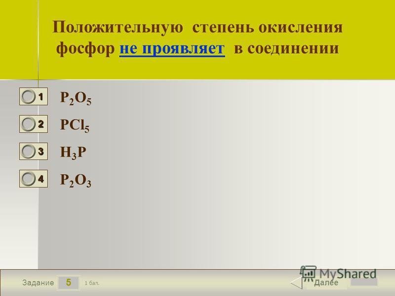 6 5 Задание Положительную степень окисления фосфор не проявляет в соединении P2O5P2O5 PCl 5 H3PH3P P2O3P2O3 Далее 1 бал. 1111 0 2222 0 3333 0 4444 0