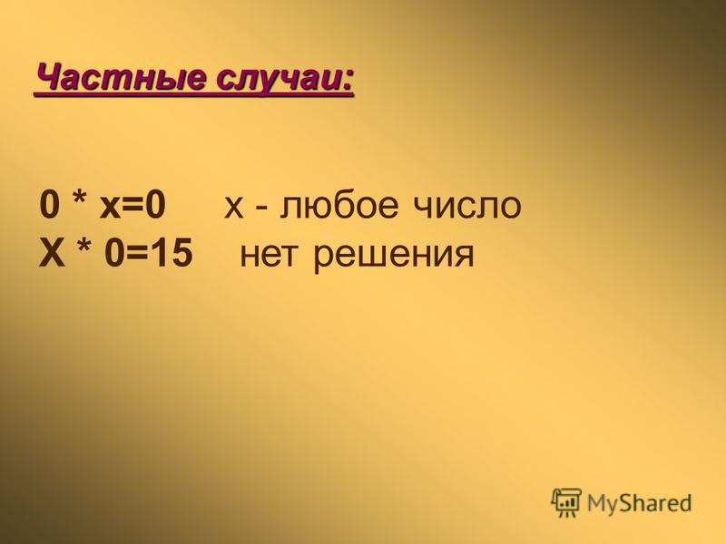 Частные случаи: 0 * x=0 x - любое число X * 0=15 нет решения