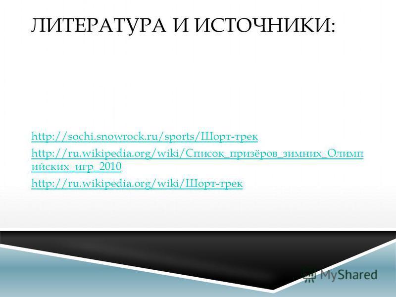 ЛИТЕРАТУРА И ИСТОЧНИКИ: http://sochi.snowrock.ru/sports/Шорт-трек http://ru.wikipedia.org/wiki/Список_призёров_зимних_Олимп ейских_игр_2010 http://ru.wikipedia.org/wiki/Шорт-трек