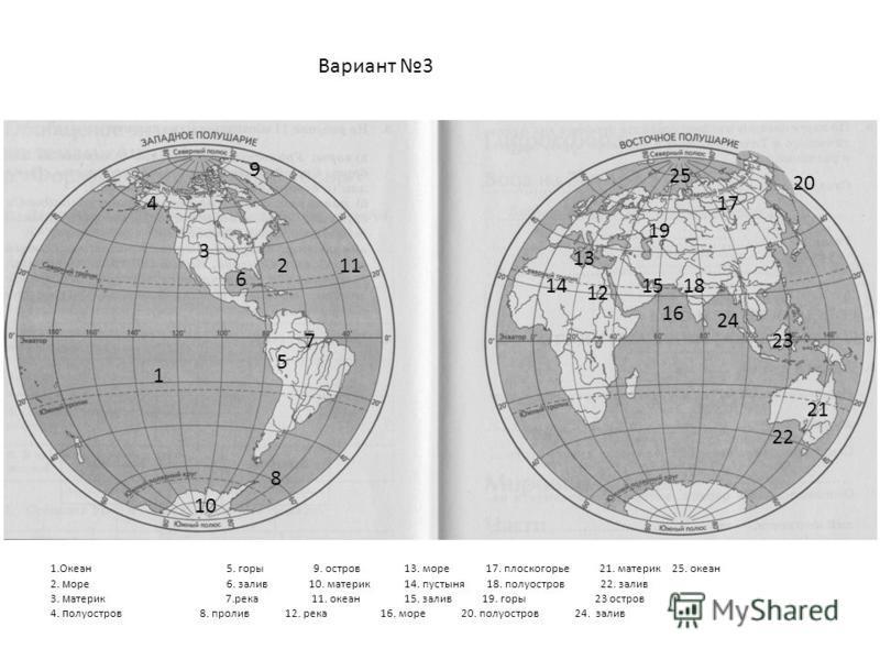 Вариант 3 1 2 3 4 5 6 7 8 9 10 11 12 13 1415 16 17 18 19 20 21 22 23 24 25 1.Океан 5. горы 9. остров 13. море 17. плоскогорье 21. материк 25. океан 2. м оре 6. залив 10. материк 14. пустыня 18. полуостров 22. залив 3. материк 7. река 11. океан 15. за
