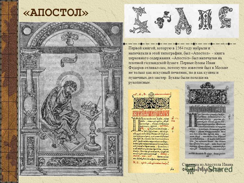 Первой книгой, которую в 1564 году набрали и напечатали в этой типографии, был «Апостол» - книга церковного содержания. «Апостол» был напечатан на плотной голландской бумаге. Первые буквы Иван Федоров отливал сам, потому что известен был в Москве не