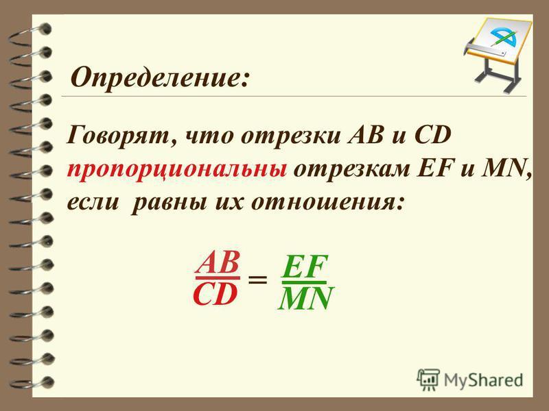 Определение: АВ CD = EF MN Говорят, что отрезки АВ и СD пропорциональны отрезкам EF и MN, если равны их отношения: