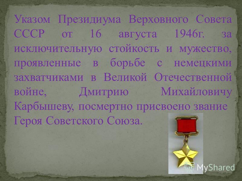 Указом Президиума Верховного Совета СССР от 16 августа 1946 г. за исключительную стойкость и мужество, проявленные в борьбе с немецкими захватчиками в Великой Отечественной войне, Дмитрию Михайловичу Карбышеву, посмертно присвоено звание Героя Советс