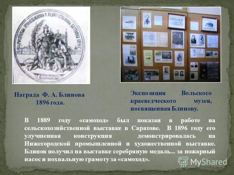 В 1889 году «самоход» был показан в работе на сельскохозяйственной выставке в Саратове. В 1896 году его улучшенная конструкция демонстрировалась на Нижегородской промышленной и художественной выставке. Блинов получил на выставке серебряную медаль...