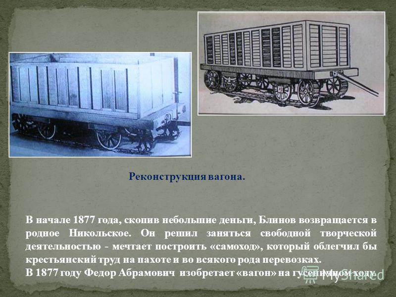 В начале 1877 года, скопив небольшие деньги, Блинов возвращается в родное Никольское. Он решил заняться свободной творческой деятельностью - мечтает построить «самоход», который облегчил бы крестьянский труд на пахоте и во всякого рода перевозках. В