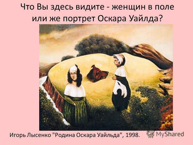 Что Вы здесь видите - женщин в поле или же портрет Оскара Уайлда? Игорь Лысенко Родина Оскара Уайльда, 1998.