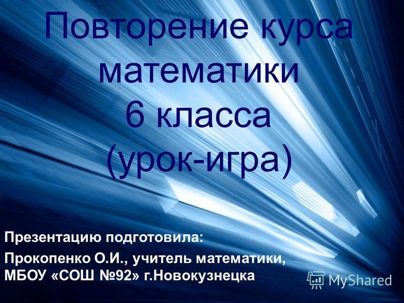 Повторение курса математики 6 класса (урок-игра) Презентацию подготовила: Прокопенко О.И., учитель математики, МБОУ «СОШ 92» г.Новокузнецка
