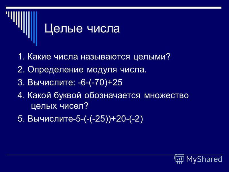 Целые числа 1. Какие числа называются целыми? 2. Определение модуля числа. 3. Вычислите: -6-(-70)+25 4. Какой буквой обозначается множество целых чисел? 5. Вычислите-5-(-(-25))+20-(-2)
