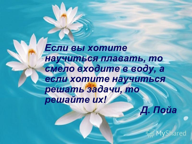 Если вы хотите научиться плавать, то смело входите в воду, а если хотите научиться решать задачи, то решайте их! Д. Пойа