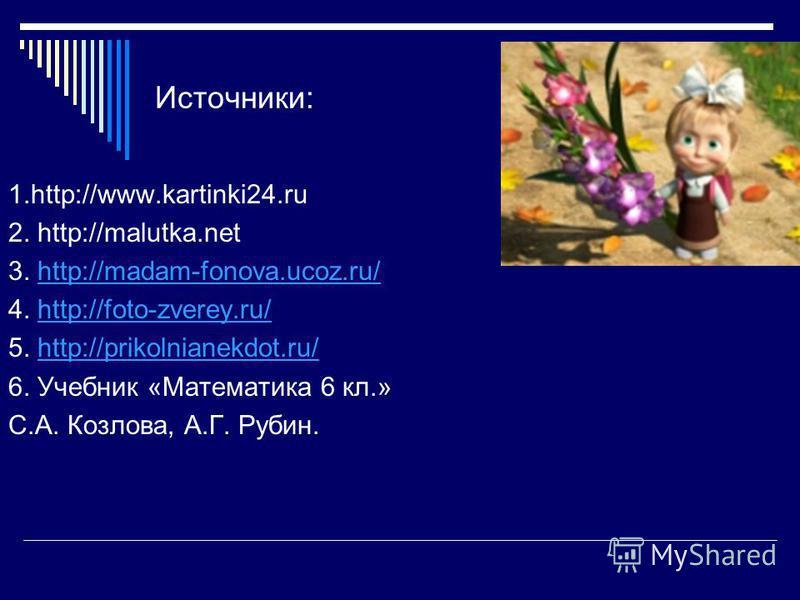 Источники: 1.http://www.kartinki24. ru 2. http://malutka.net 3. http://madam-fonova.ucoz.ru/http://madam-fonova.ucoz.ru/ 4. http://foto-zverey.ru/http://foto-zverey.ru/ 5. http://prikolnianekdot.ru/http://prikolnianekdot.ru/ 6. Учебник «Математика 6