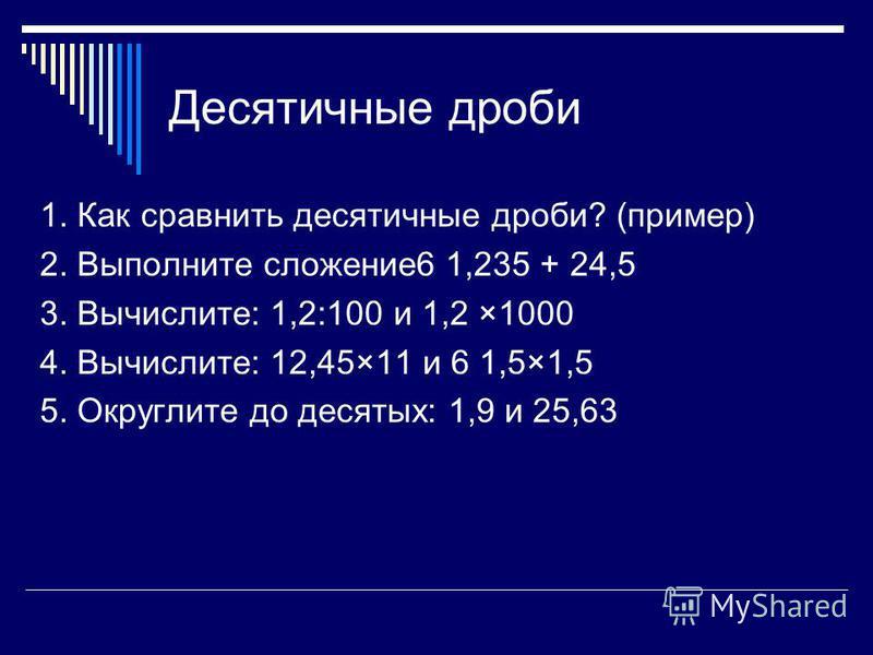 Десятичные дроби 1. Как сравнить десятичные дроби? (пример) 2. Выполните сложение 6 1,235 + 24,5 3. Вычислите: 1,2:100 и 1,2 ×1000 4. Вычислите: 12,45×11 и 6 1,5×1,5 5. Округлите до десятых: 1,9 и 25,63