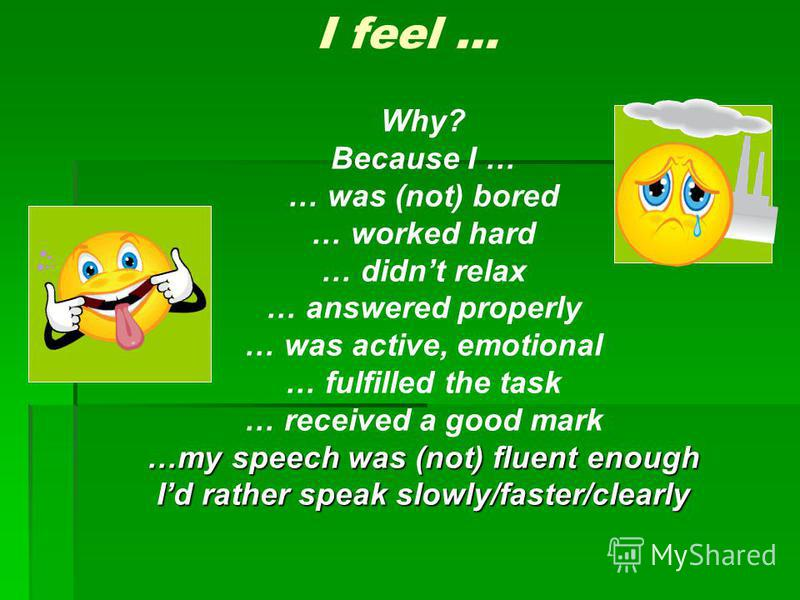 I feel … Why? Because I … … was (not) bored … worked hard … didnt relax … answered properly … was active, emotional … fulfilled the task … received a good mark …my speech was (not) fluent enough Id rather speak slowly/faster/clearly