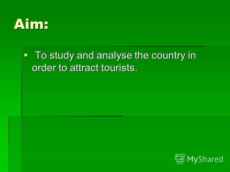 Aim: To study and analyse the country in order to attract tourists. To study and analyse the country in order to attract tourists.