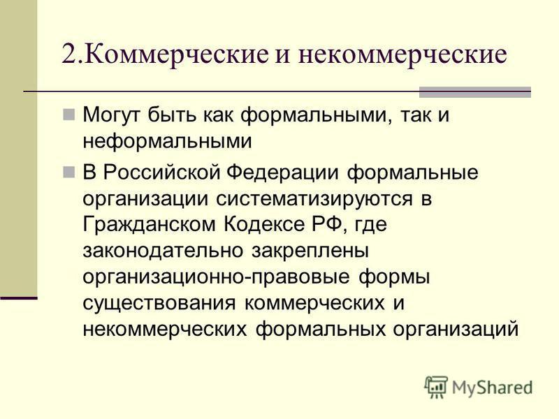 2. Коммерческие и некоммерческие Могут быть как формальными, так и неформальными В Российской Федерации формальные организации систематизируются в Гражданском Кодексе РФ, где законодательно закреплены организационно-правовые формы существования комме