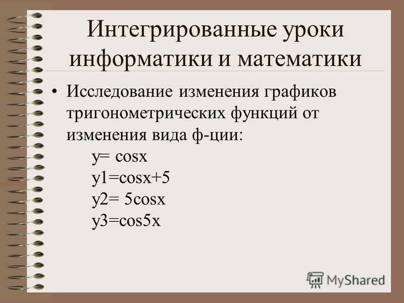 Интегрированные уроки информатики и математики Исследование изменения графиков тригонометрических функций от изменения вида ф-ции: y= cosx y1=cosx+5 y2= 5cosx y3=cos5x