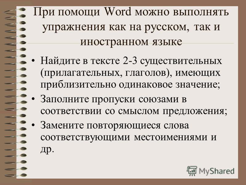 При помощи Word можно выполнять упражнения как на русском, так и иностранном языке Найдите в тексте 2-3 существительных (прилагательных, глаголов), имеющих приблизительно одинаковое значение; Заполните пропуски союзами в соответствии со смыслом предл
