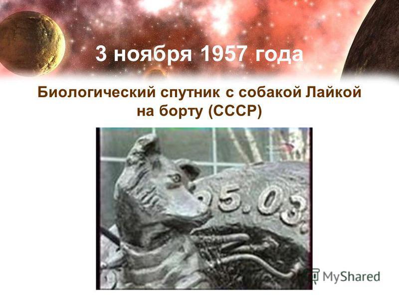 3 ноября 1957 года Биологический спутник с собакой Лайкой на борту (СССР)