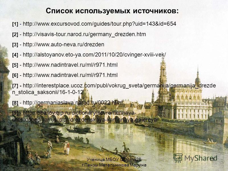 Ученица МБОУ СОШ 26 г.Пензы Метальникова Марина 11 Список используемых источников: [1] - http://www.excursovod.com/guides/tour.php?uid=143&id=654 [2] - http://visavis-tour.narod.ru/germany_drezden.htm [3] - http://www.auto-neva.ru/drezden [4] - http: