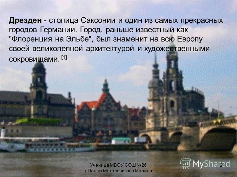 Ученица МБОУ СОШ 26 г.Пензы Метальникова Марина 2 Дрезден Дрезден - столица Саксонии и один из самых прекрасных городов Германии. Город, раньше известный как