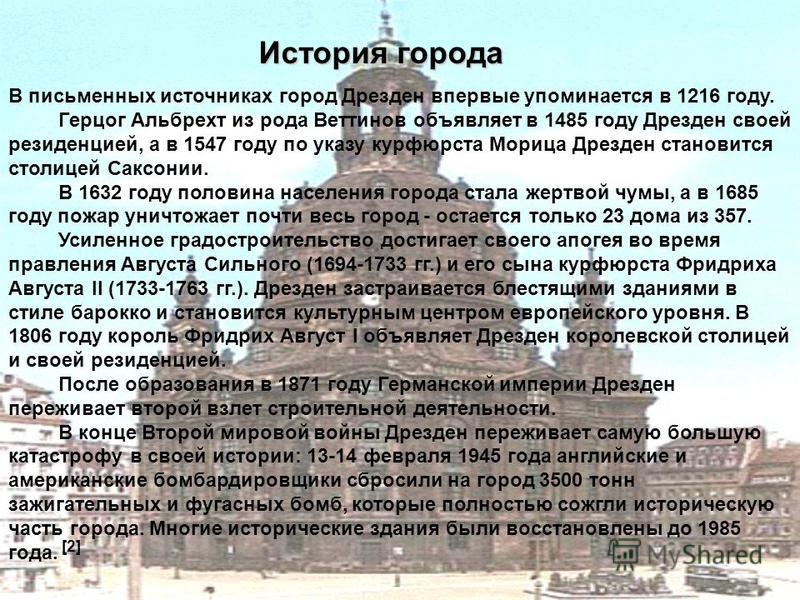 В письменных источниках город Дрезден впервые упоминается в 1216 году. Герцог Альбрехт из рода Веттинов объявляет в 1485 году Дрезден своей резиденцией, а в 1547 году по указу курфюрста Морица Дрезден становится столицей Саксонии. В 1632 году половин