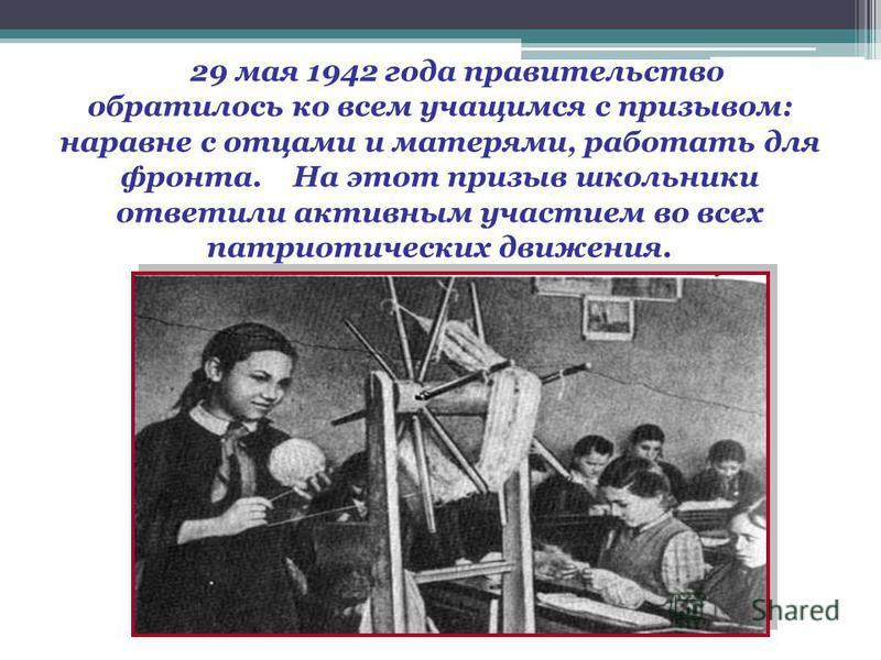 29 мая 1942 года правительство обратилось ко всем учащимся с призывом: наравне с отцами и матерями, работать для фронта. На этот призыв школьники ответили активным участием во всех патриотических движения.