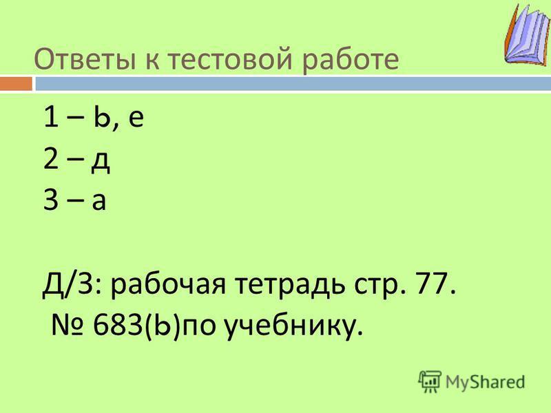 Ответы к тестовой работе 1 – b, е 2 – д 3 – а Д / З : рабочая тетрадь стр. 77. 683(b) по учебнику.