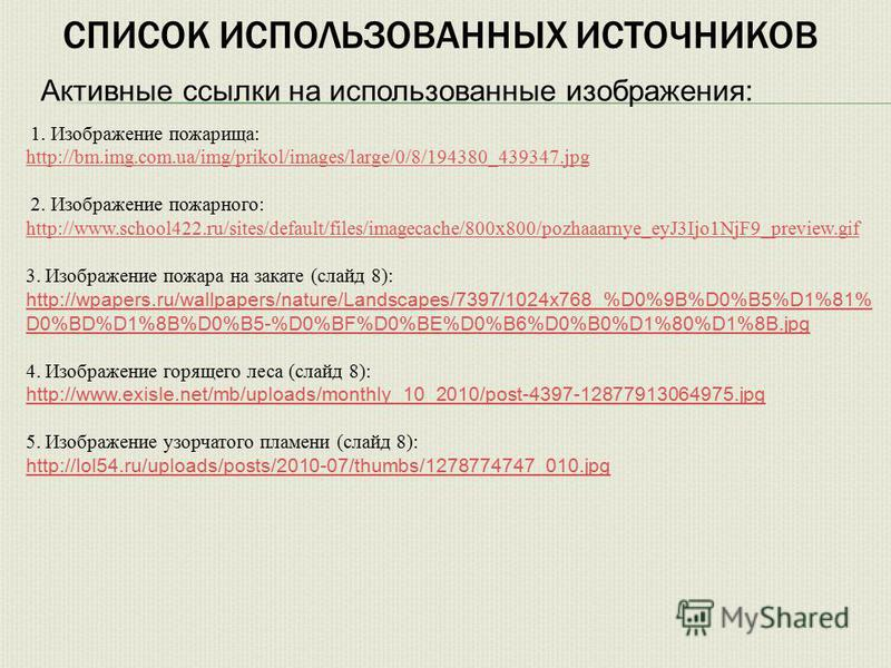 СПИСОК ИСПОЛЬЗОВАННЫХ ИСТОЧНИКОВ 1. Изображение пожарища: http://bm.img.com.ua/img/prikol/images/large/0/8/194380_439347. jpg 2. Изображение пожарного: http://www.school422.ru/sites/default/files/imagecache/800x800/pozhaaarnye_eyJ3Ijo1NjF9_preview.gi