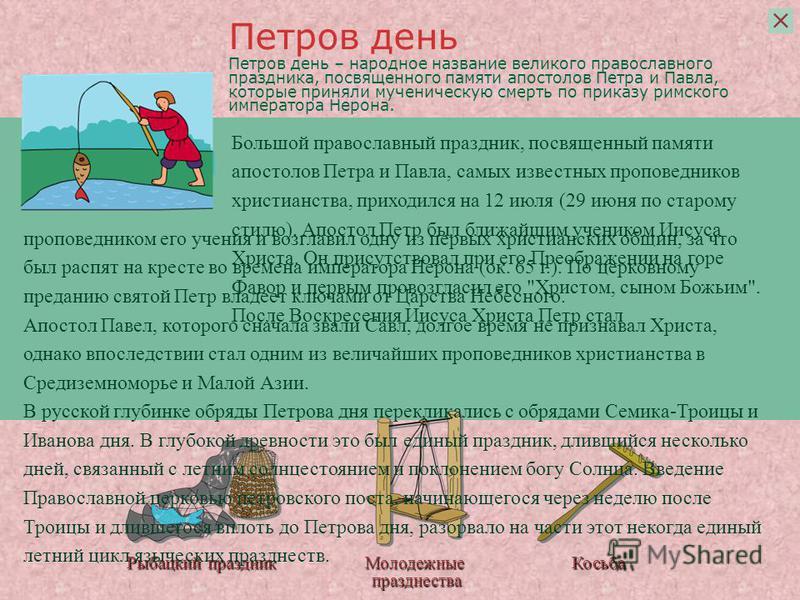 Рыбацкий праздник Молодежные празднества Косьба Петров день – народное название великого православного праздника, посвященного памяти апостолов Петра и Павла, которые приняли мученическую смерть по приказу римского императора Нерона. Большой правосла