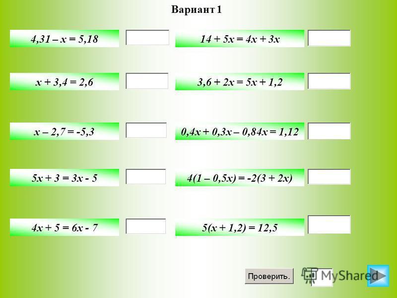 Вариант 1 4,31 – x = 5,18 x + 3,4 = 2,6 x – 2,7 = -5,3 5x + 3 = 3x - 5 4x + 5 = 6x - 7 14 + 5x = 4x + 3x 3,6 + 2x = 5x + 1,2 0,4x + 0,3x – 0,84x = 1,12 4(1 – 0,5x) = -2(3 + 2x) 5(x + 1,2) = 12,5