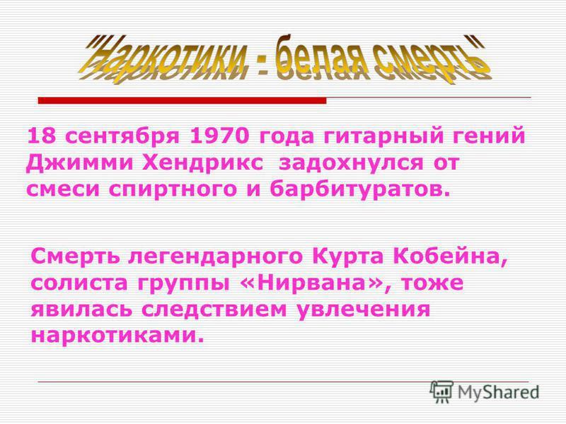 18 сентября 1970 года гитарный гений Джимми Хендрикс задохнулся от смеси спиртного и барбитуратов. Смерть легендарного Курта Кобейна, солиста группы «Нирвана», тоже явилась следствием увлечения наркотиками.