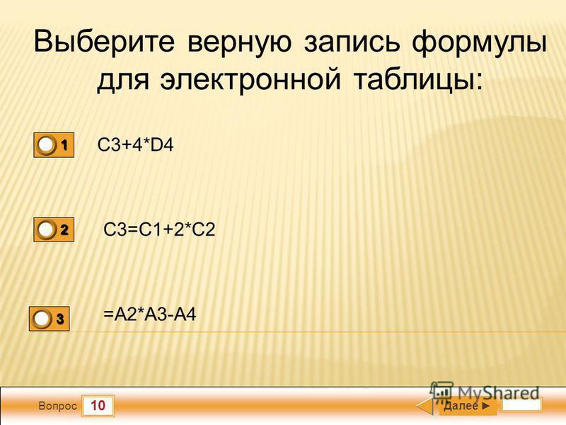 10 Вопрос Выберите верную запись формулы для электронной таблицы: C3+4*D4 C3=C1+2*C2 =A2*A3-A4 Далее 1 0 2 0 3 1