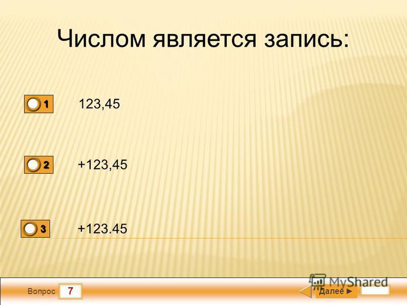 7 Вопрос Числом является запись: 123,45 +123,45 +123.45 Далее 1 1 2 0 3 0