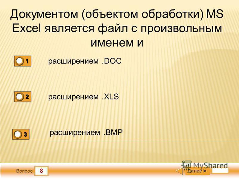 8 Вопрос Документом (объектом обработки) MS Excel является файл с произвольным именем и расширением.DOC расширением.XLS расширением.BMP Далее 1 0 2 1 3 0