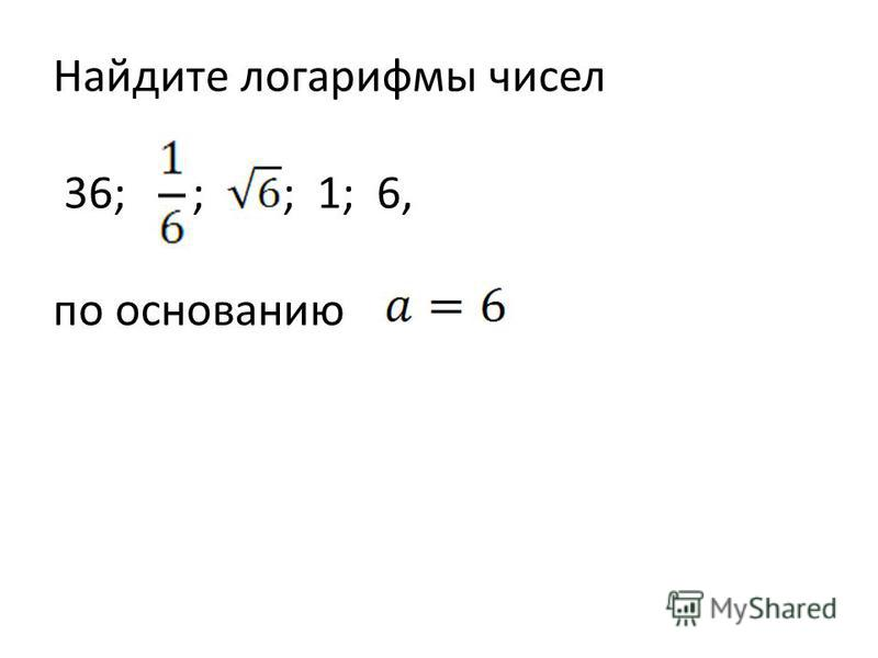 Найдите логарифмы чисел 36; ; ; 1; 6, по основанию