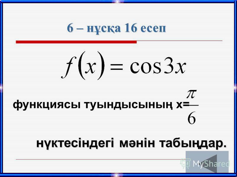 6 – нұсқа 16 есеп функциясы туындысының х= нүктесіндегі мәнін табыңдар.