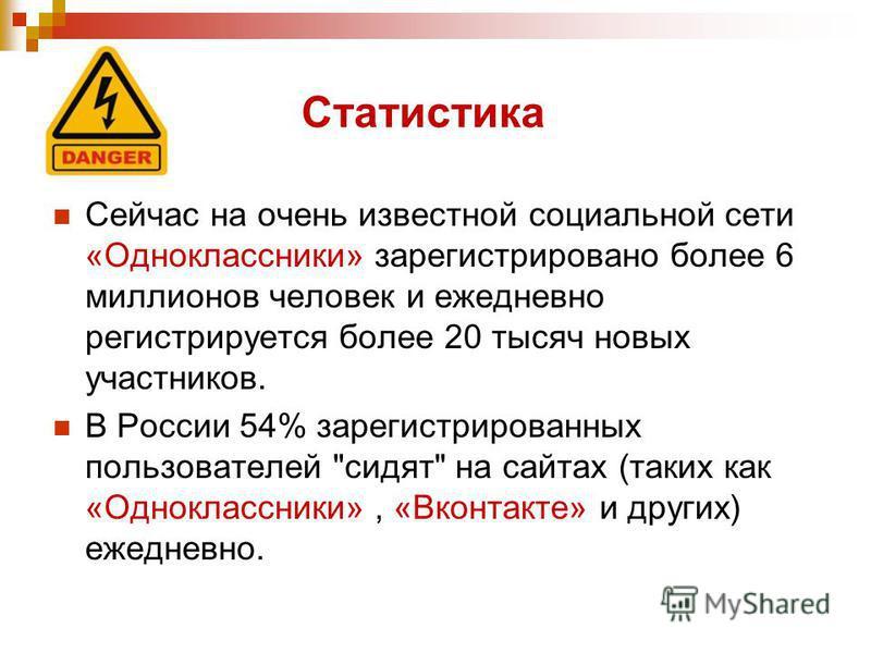Статистика Сейчас на очень известной социальной сети «Одноклассники» зарегистрировано более 6 миллионов человек и ежедневно регистрируется более 20 тысяч новых участников. В России 54% зарегистрированных пользователей