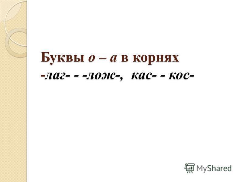 Буквы о – а в корнях -лаг- - -лож-, кас- - кос-
