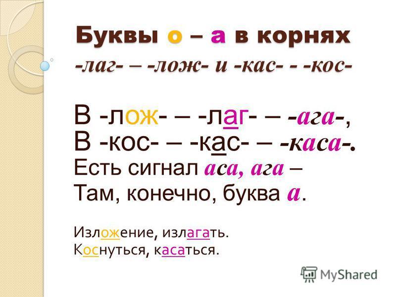 Буквы о – а в корнях -лаг- – -лож- и -кас- - -кос- В -лож- – -лаг- – -ага-, В -кос- – -кас- – -касса-. Есть сигнал аса, ага – Там, конечно, буква а. Изложжжжение, излагать. Коснуться, касстаться.