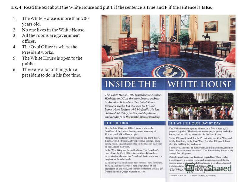 Ex. 4 Read the text about the White House and put T if the sentence is true and F if the sentence is false. 1.The White House is more than 200 years old. 2.No one lives in the White House. 3.All the rooms are government offices. 4.The Oval Office is