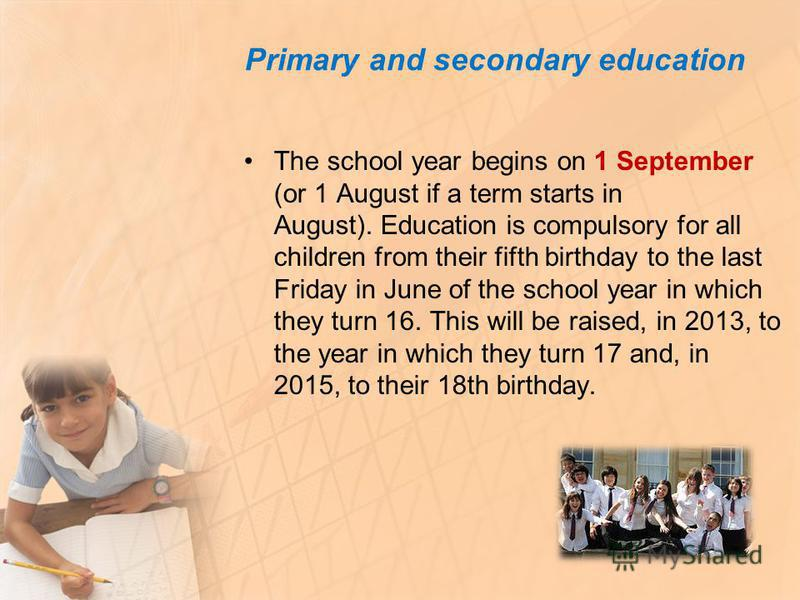 Primary and secondary education The school year begins on 1 September (or 1 August if a term starts in August). Education is compulsory for all children from their fifth birthday to the last Friday in June of the school year in which they turn 16. Th