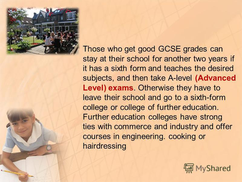 Those who get good GCSE grades can stay at their school for another two years if it has a sixth form and teaches the desired subjects, and then take A-level (Advanced Level) exams. Otherwise they have to leave their school and go to a sixth-form coll
