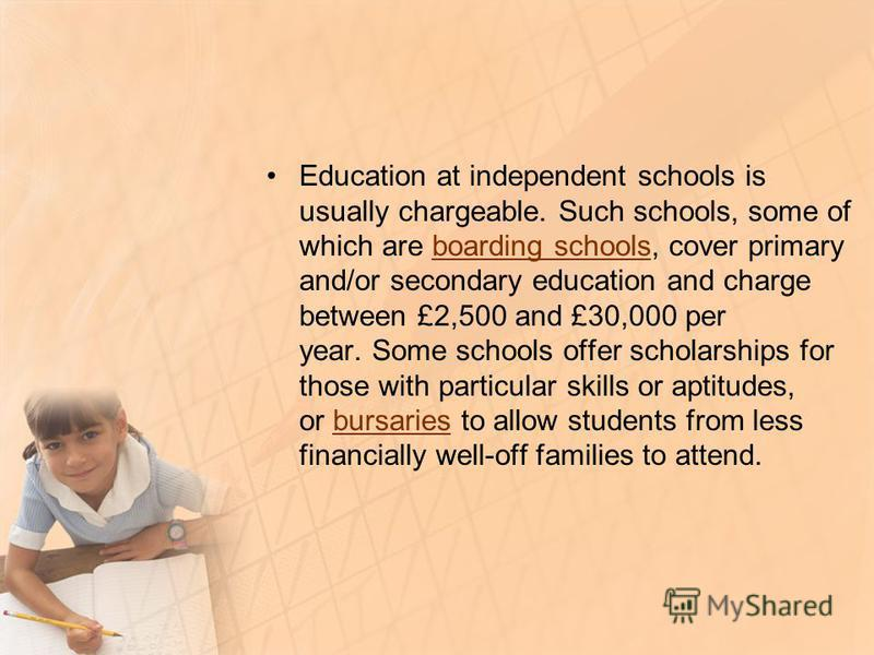 Education at independent schools is usually chargeable. Such schools, some of which are boarding schools, cover primary and/or secondary education and charge between £2,500 and £30,000 per year. Some schools offer scholarships for those with particul