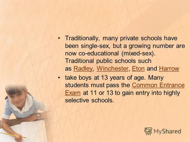 Traditionally, many private schools have been single-sex, but a growing number are now co-educational (mixed-sex). Traditional public schools such as Radley, Winchester, Eton and Harrow RadleyWinchesterEtonHarrow take boys at 13 years of age. Many st